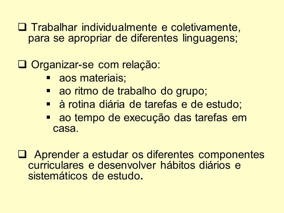 Trabalhar individualmente e coletivamente, para se apropriar de diferentes linguagens; Organizar-se com relação: aos materiais; ao ritmo de trabalho d