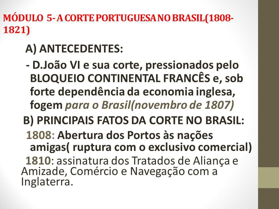 MÓDULO 5- A CORTE PORTUGUESA NO BRASIL(1808- 1821) A) ANTECEDENTES: - D.João VI e sua corte, pressionados pelo BLOQUEIO CONTINENTAL FRANCÊS e, sob for