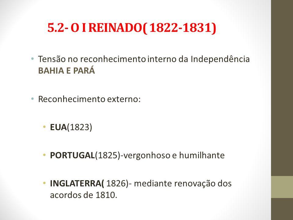 5.2- O I REINADO( 1822-1831) Tensão no reconhecimento interno da Independência BAHIA E PARÁ Reconhecimento externo: EUA(1823) PORTUGAL(1825)-vergonhos