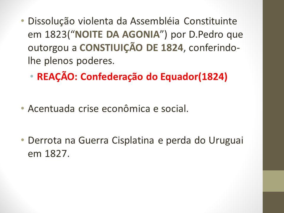 Dissolução violenta da Assembléia Constituinte em 1823(NOITE DA AGONIA) por D.Pedro que outorgou a CONSTIUIÇÃO DE 1824, conferindo- lhe plenos poderes