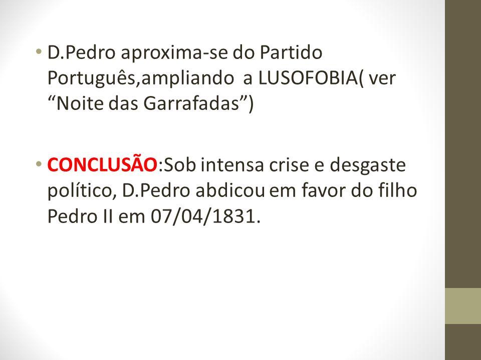 D.Pedro aproxima-se do Partido Português,ampliando a LUSOFOBIA( ver Noite das Garrafadas) CONCLUSÃO:Sob intensa crise e desgaste político, D.Pedro abd