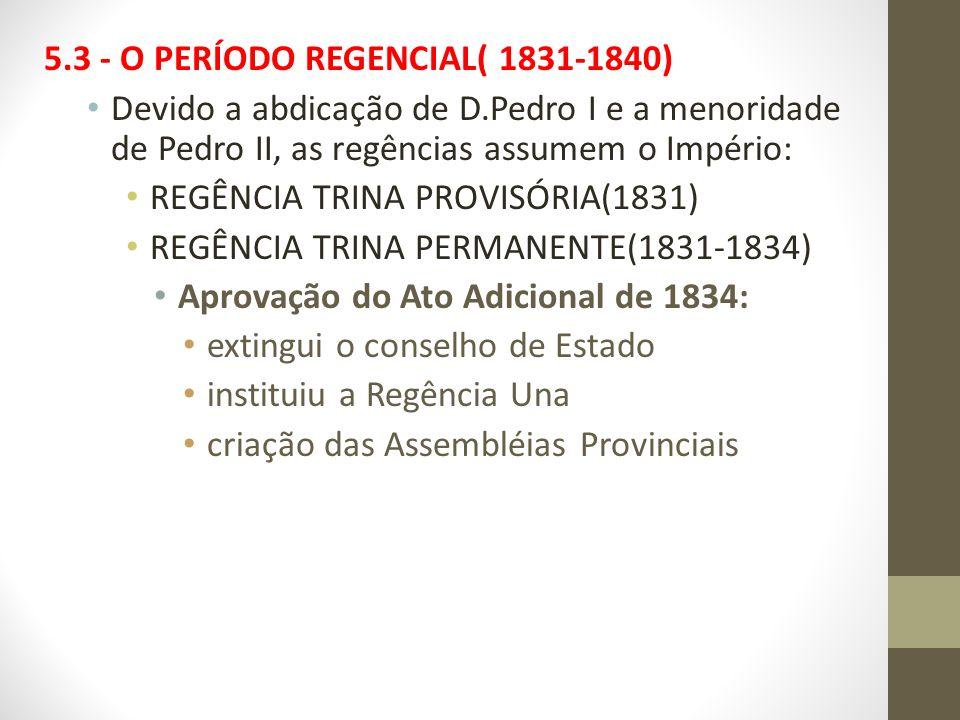 5.3 - O PERÍODO REGENCIAL( 1831-1840) Devido a abdicação de D.Pedro I e a menoridade de Pedro II, as regências assumem o Império: REGÊNCIA TRINA PROVI