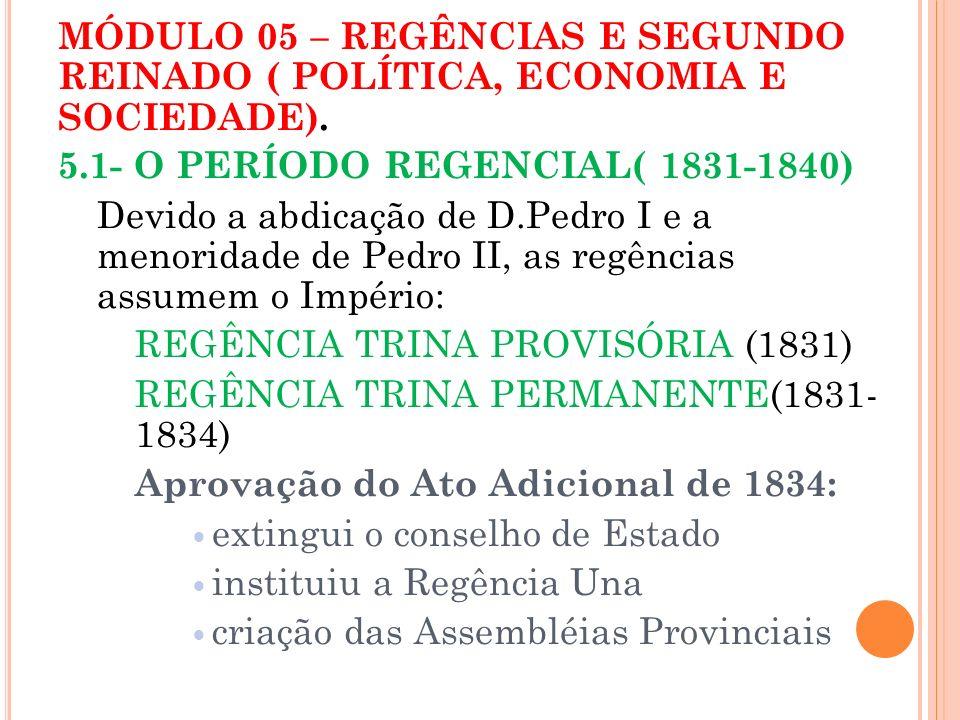 MÓDULO 05 – REGÊNCIAS E SEGUNDO REINADO ( POLÍTICA, ECONOMIA E SOCIEDADE). 5.1- O PERÍODO REGENCIAL( 1831-1840) Devido a abdicação de D.Pedro I e a me