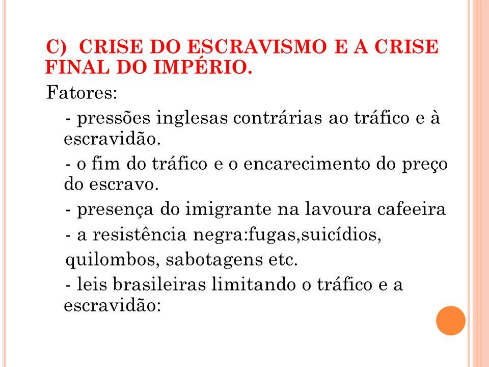 C) CRISE DO ESCRAVISMO E A CRISE FINAL DO IMPÉRIO. Fatores: - pressões inglesas contrárias ao tráfico e à escravidão. - o fim do tráfico e o encarecim