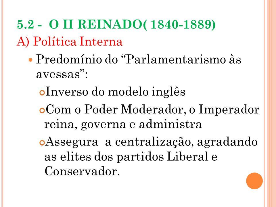 5.2 - O II REINADO( 1840-1889) A) Política Interna Predomínio do Parlamentarismo às avessas: Inverso do modelo inglês Com o Poder Moderador, o Imperad