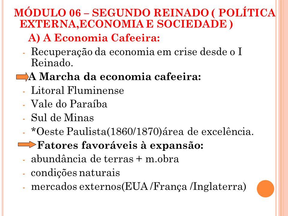 MÓDULO 06 – SEGUNDO REINADO ( POLÍTICA EXTERNA,ECONOMIA E SOCIEDADE ) A) A Economia Cafeeira: - Recuperação da economia em crise desde o I Reinado. A