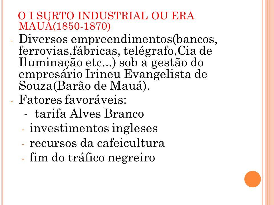 O I SURTO INDUSTRIAL OU ERA MAUÁ(1850-1870) - Diversos empreendimentos(bancos, ferrovias,fábricas, telégrafo,Cia de Iluminação etc...) sob a gestão do