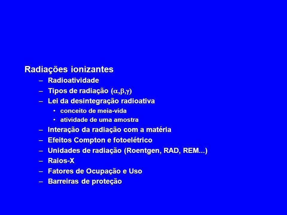Radiações ionizantes –Radioatividade –Tipos de radiação (, –Lei da desintegração radioativa conceito de meia-vida atividade de uma amostra –Interação