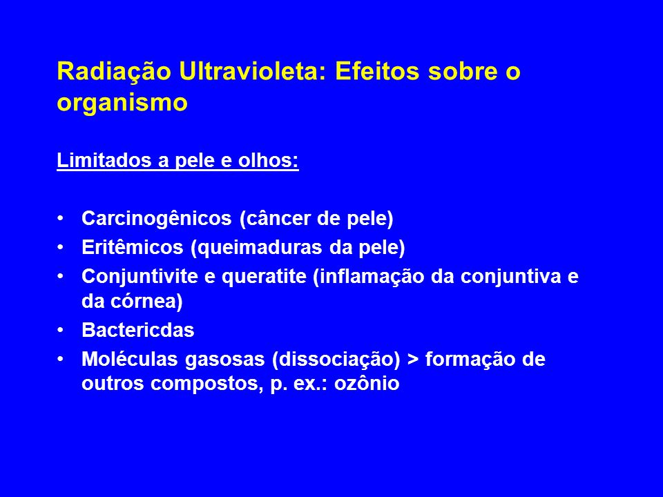 Radiação Ultravioleta: Efeitos sobre o organismo Limitados a pele e olhos: Carcinogênicos (câncer de pele) Eritêmicos (queimaduras da pele) Conjuntivi