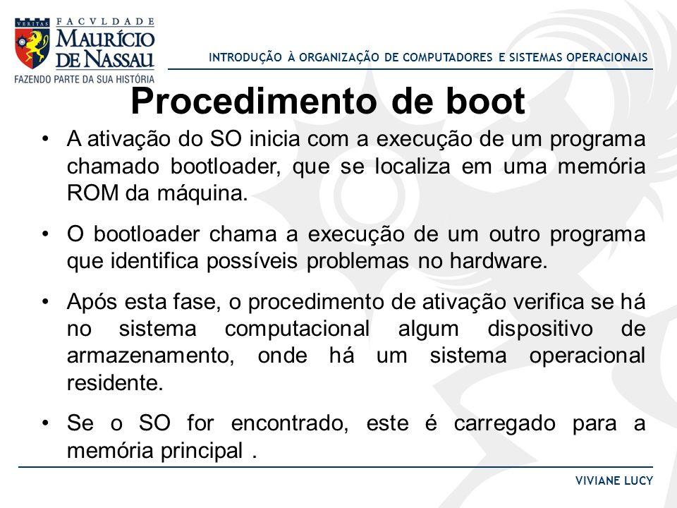 INTRODUÇÃO À ORGANIZAÇÃO DE COMPUTADORES E SISTEMAS OPERACIONAIS VIVIANE LUCY Procedimento de boot A ativação do SO inicia com a execução de um progra