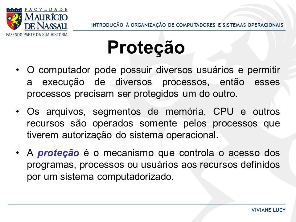 INTRODUÇÃO À ORGANIZAÇÃO DE COMPUTADORES E SISTEMAS OPERACIONAIS VIVIANE LUCY Proteção O computador pode possuir diversos usuários e permitir a execuç
