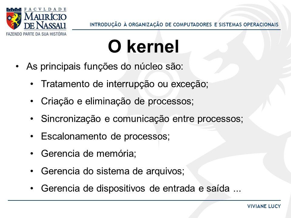 INTRODUÇÃO À ORGANIZAÇÃO DE COMPUTADORES E SISTEMAS OPERACIONAIS VIVIANE LUCY O kernel As principais funções do núcleo são: Tratamento de interrupção