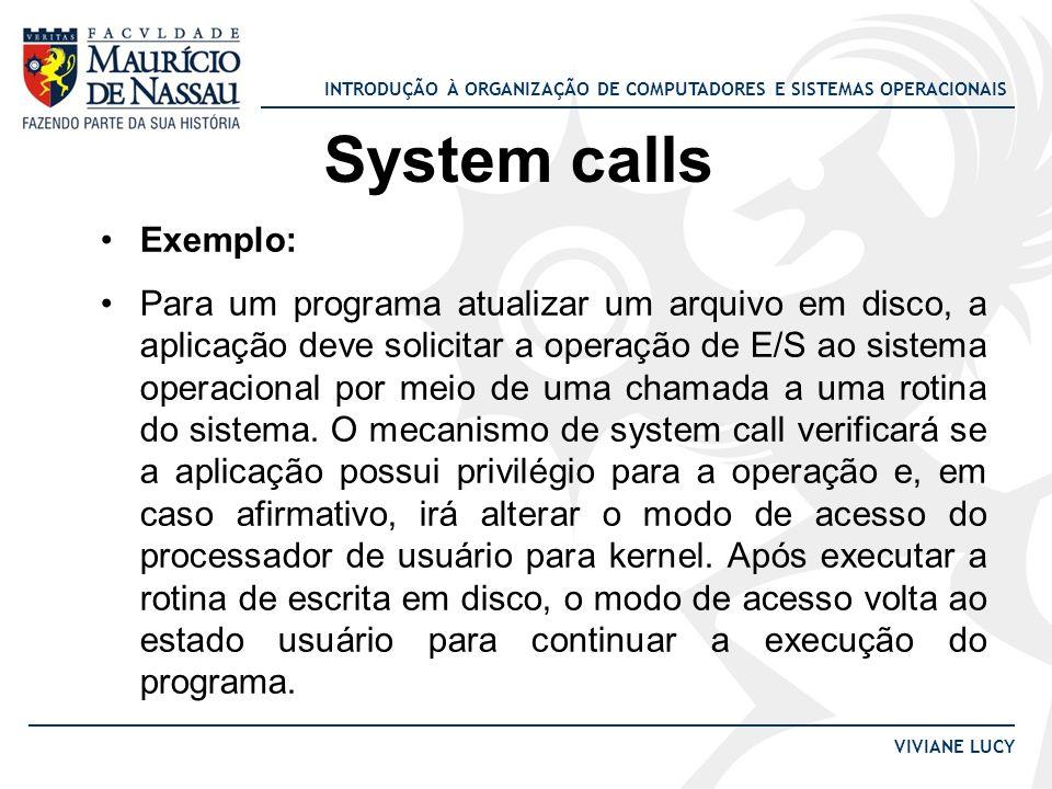 INTRODUÇÃO À ORGANIZAÇÃO DE COMPUTADORES E SISTEMAS OPERACIONAIS VIVIANE LUCY System calls Exemplo: Para um programa atualizar um arquivo em disco, a