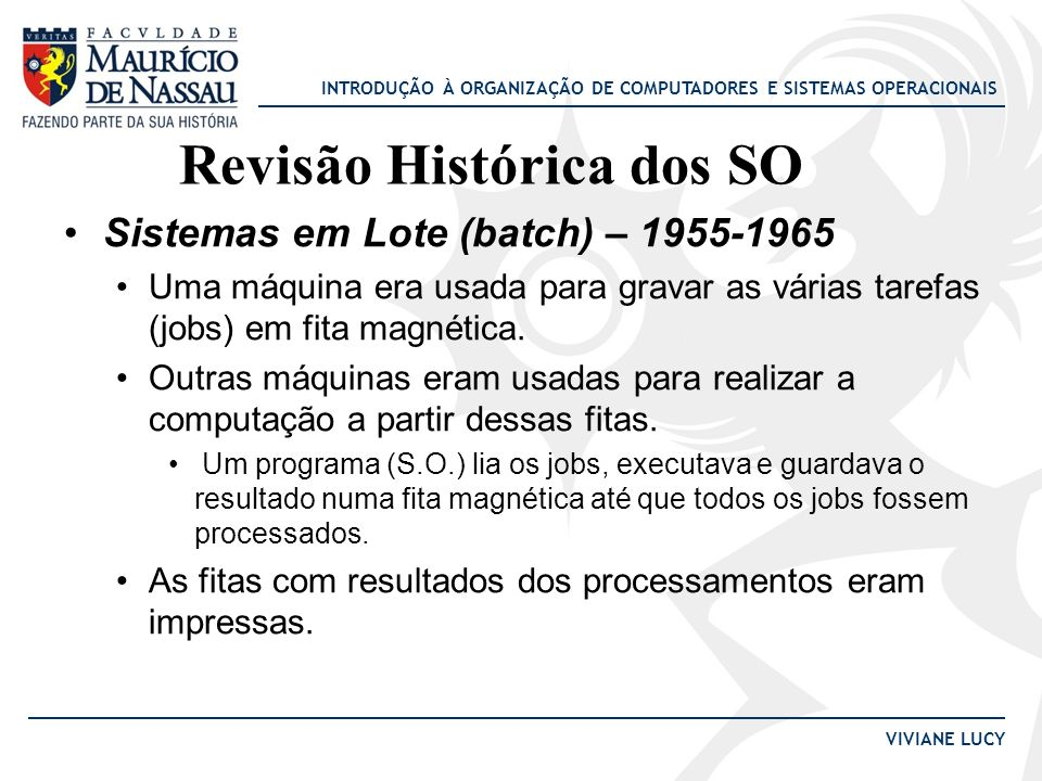 INTRODUÇÃO À ORGANIZAÇÃO DE COMPUTADORES E SISTEMAS OPERACIONAIS VIVIANE LUCY Sistemas em Lote (batch) – 1955-1965 Uma máquina era usada para gravar a