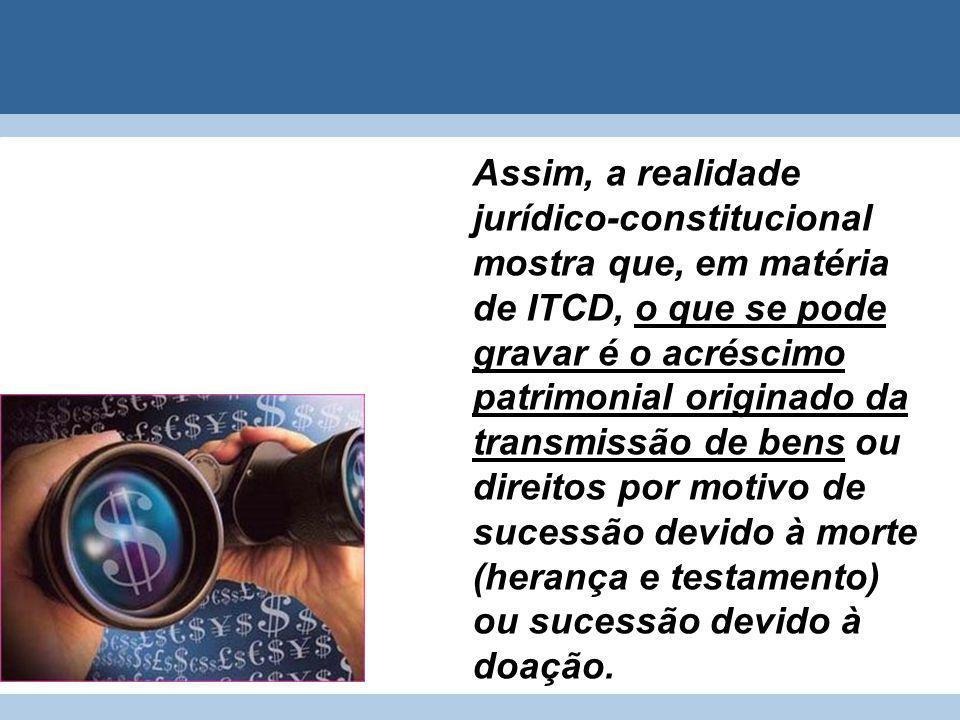 Assim, a realidade jurídico-constitucional mostra que, em matéria de ITCD, o que se pode gravar é o acréscimo patrimonial originado da transmissão de