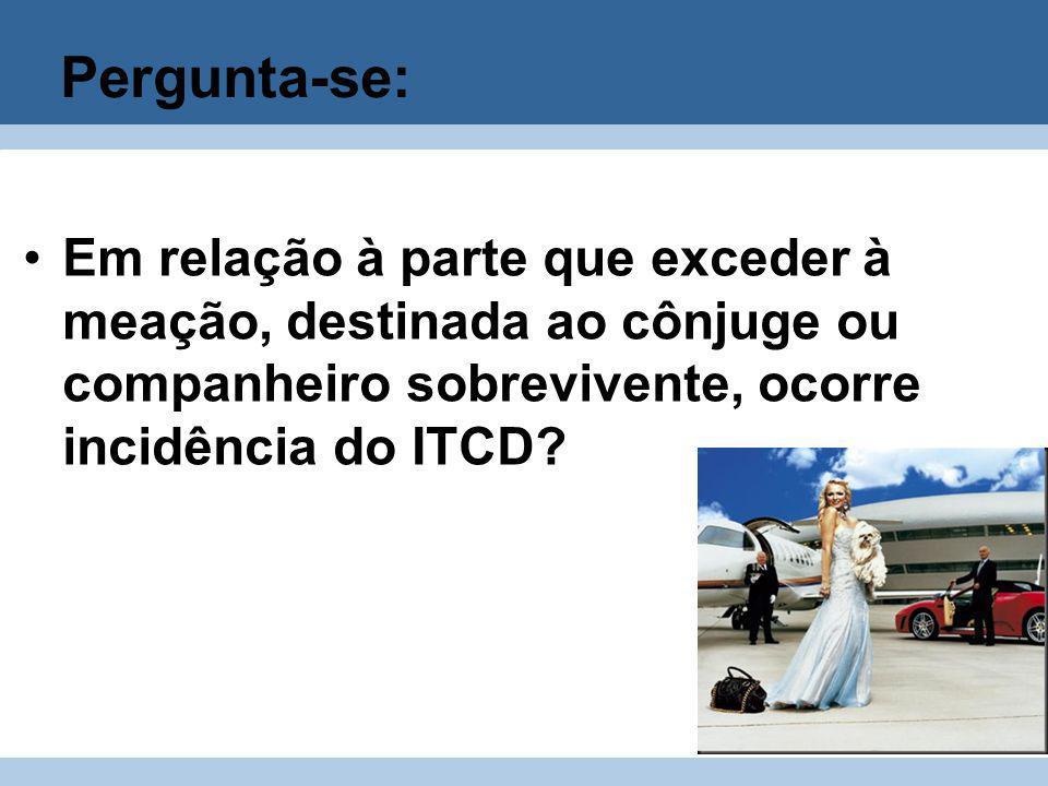 Pergunta-se: Em relação à parte que exceder à meação, destinada ao cônjuge ou companheiro sobrevivente, ocorre incidência do ITCD?