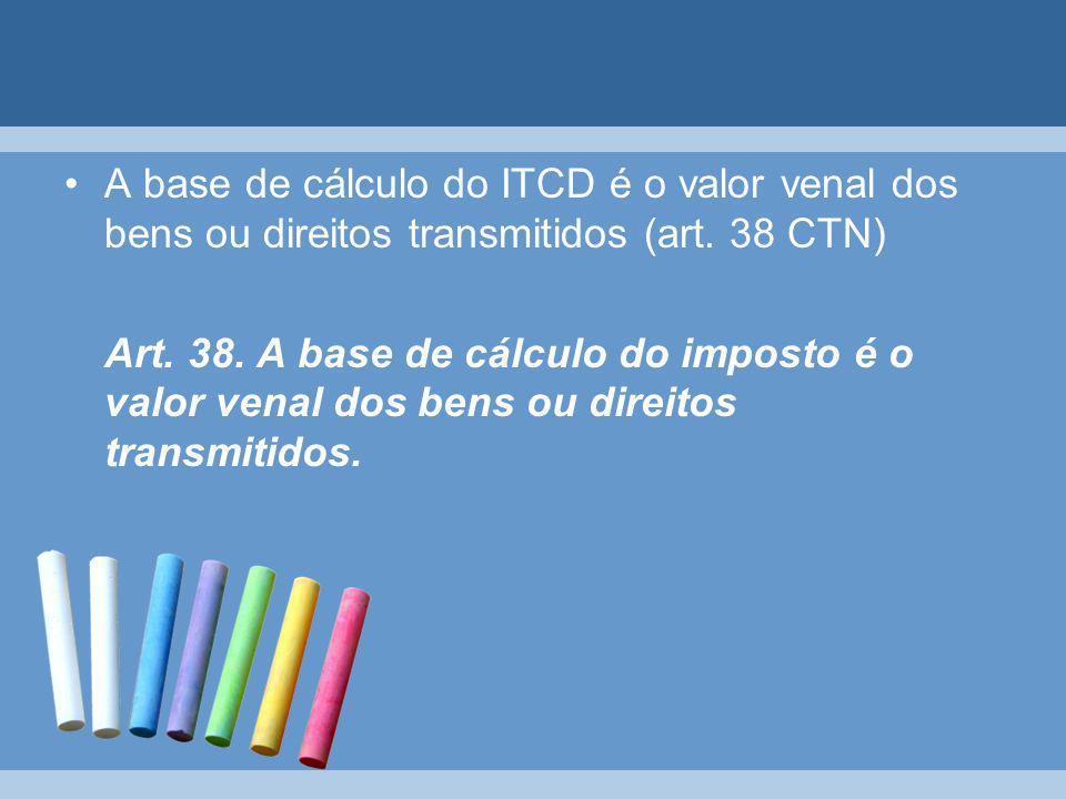A base de cálculo do ITCD é o valor venal dos bens ou direitos transmitidos (art. 38 CTN) Art. 38. A base de cálculo do imposto é o valor venal dos be