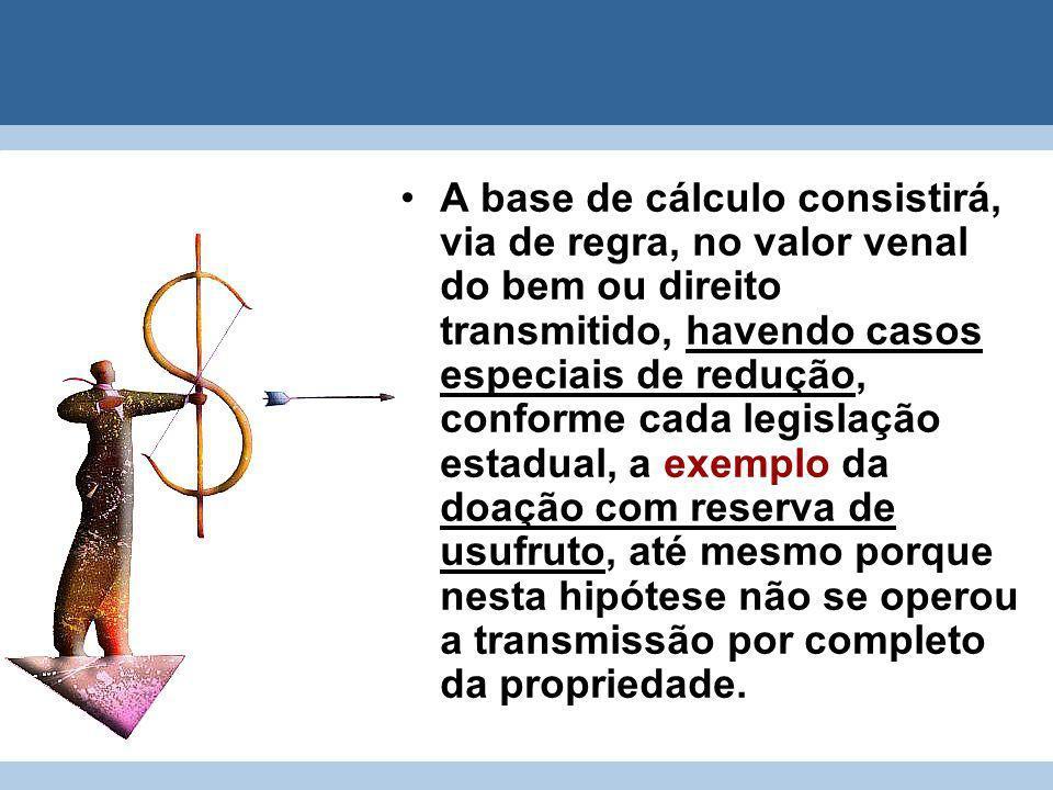 A base de cálculo consistirá, via de regra, no valor venal do bem ou direito transmitido, havendo casos especiais de redução, conforme cada legislação