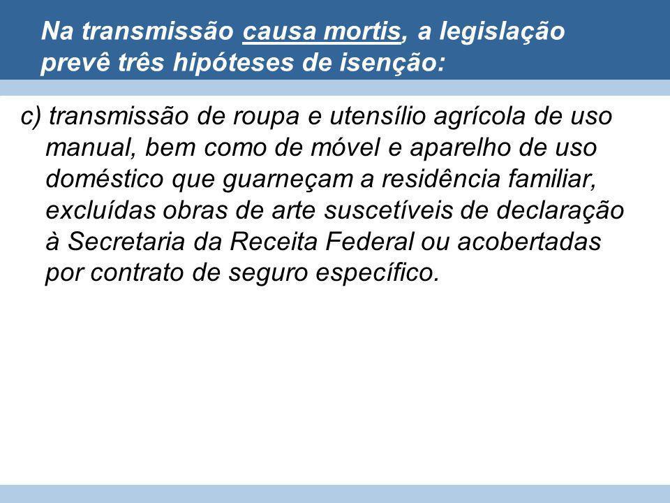 Na transmissão causa mortis, a legislação prevê três hipóteses de isenção: c) transmissão de roupa e utensílio agrícola de uso manual, bem como de móv