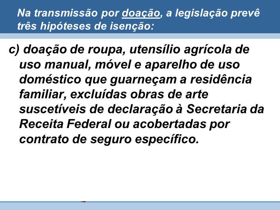 Na transmissão por doação, a legislação prevê três hipóteses de isenção: c) doação de roupa, utensílio agrícola de uso manual, móvel e aparelho de uso