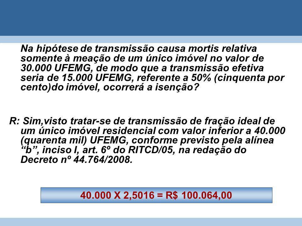 Na hipótese de transmissão causa mortis relativa somente à meação de um único imóvel no valor de 30.000 UFEMG, de modo que a transmissão efetiva seria