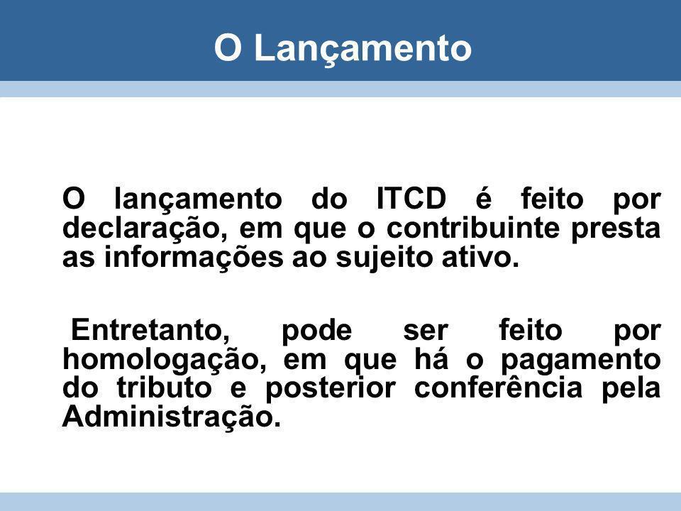 O Lançamento O lançamento do ITCD é feito por declaração, em que o contribuinte presta as informações ao sujeito ativo. Entretanto, pode ser feito por