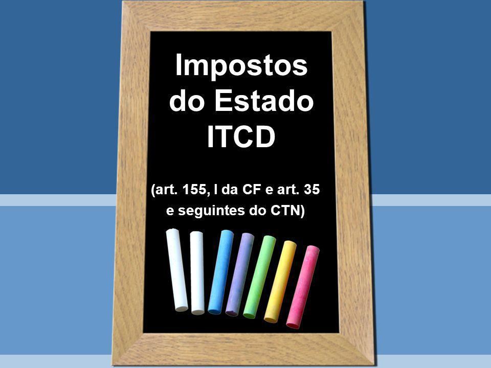 Impostos do Estado ITCD (art. 155, I da CF e art. 35 e seguintes do CTN)
