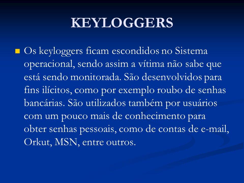KEYLOGGERS Os keyloggers ficam escondidos no Sistema operacional, sendo assim a vítima não sabe que está sendo monitorada. São desenvolvidos para fins