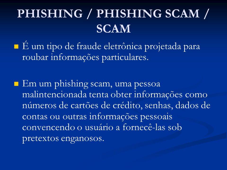 PHISHING / PHISHING SCAM / SCAM É um tipo de fraude eletrônica projetada para roubar informações particulares. Em um phishing scam, uma pessoa malinte