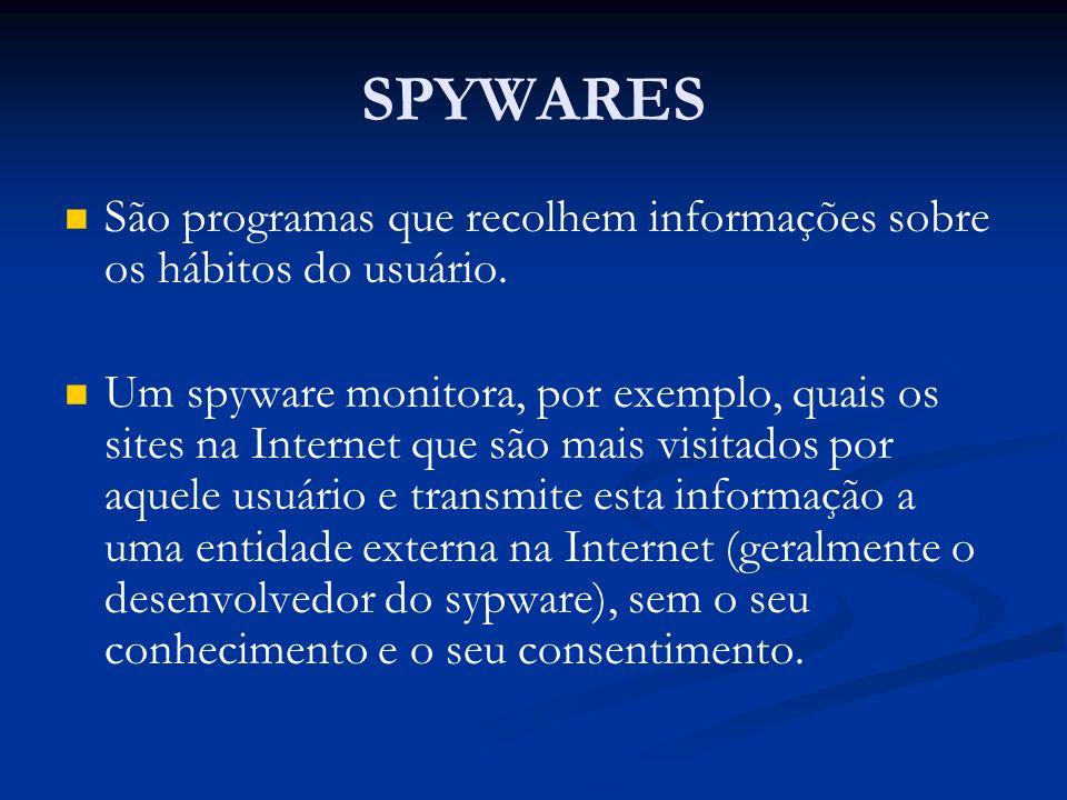 SPYWARES São programas que recolhem informações sobre os hábitos do usuário. Um spyware monitora, por exemplo, quais os sites na Internet que são mais