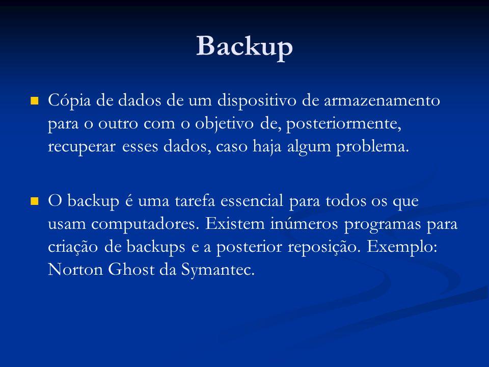 Backup Cópia de dados de um dispositivo de armazenamento para o outro com o objetivo de, posteriormente, recuperar esses dados, caso haja algum proble