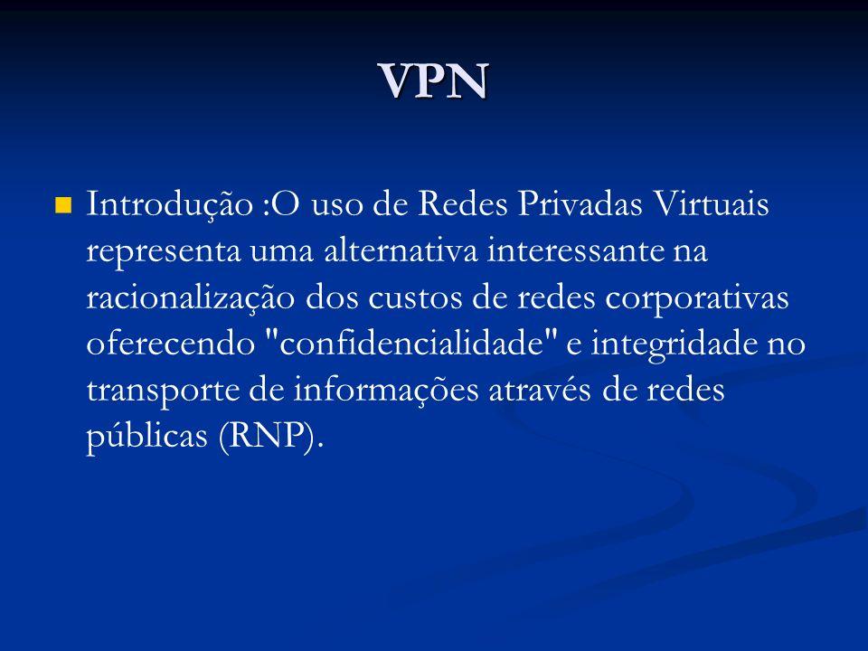 VPN Introdução :O uso de Redes Privadas Virtuais representa uma alternativa interessante na racionalização dos custos de redes corporativas oferecendo