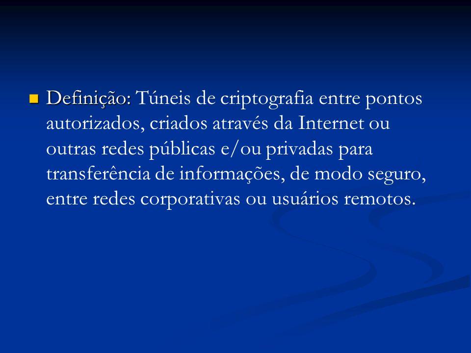 Definição: Definição: Túneis de criptografia entre pontos autorizados, criados através da Internet ou outras redes públicas e/ou privadas para transfe