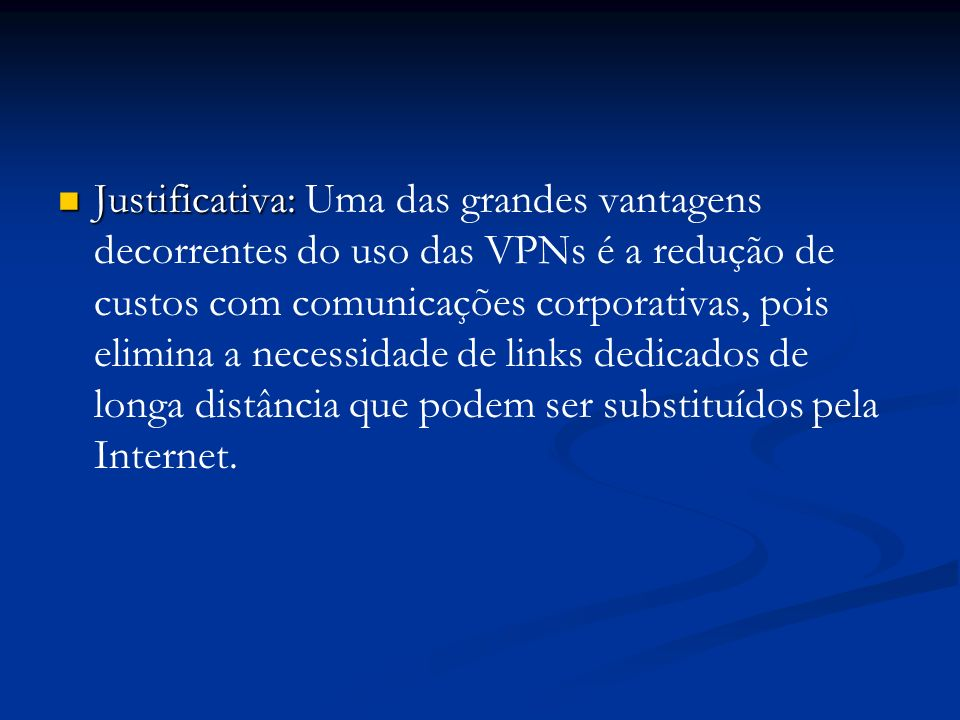 Justificativa: Justificativa: Uma das grandes vantagens decorrentes do uso das VPNs é a redução de custos com comunicações corporativas, pois elimina
