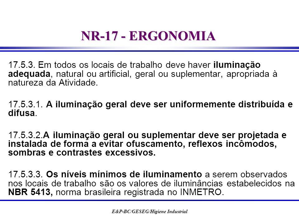E&P-BC/GESEG/Higiene Industrial NR-17 - ERGONOMIA 17.5.3.Em todos os locais de trabalho deve haver iluminação adequada, natural ou artificial, geral o