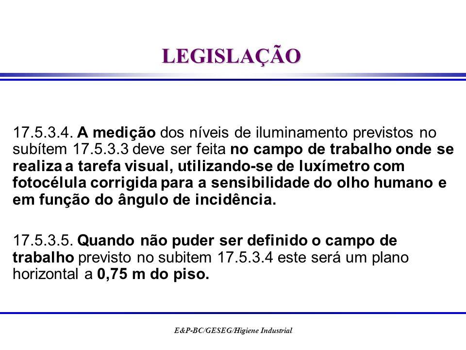 E&P-BC/GESEG/Higiene Industrial LEGISLAÇÃO 17.5.3.4. A medição dos níveis de iluminamento previstos no subítem 17.5.3.3 deve ser feita no campo de tra