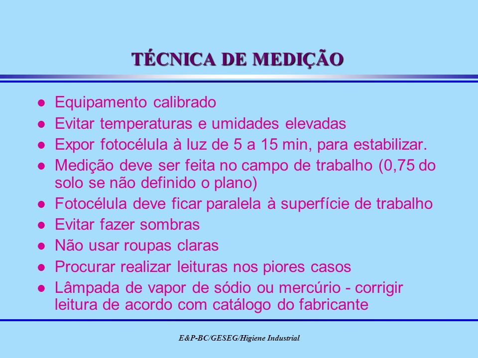 E&P-BC/GESEG/Higiene Industrial TÉCNICA DE MEDIÇÃO l Equipamento calibrado l Evitar temperaturas e umidades elevadas l Expor fotocélula à luz de 5 a 1