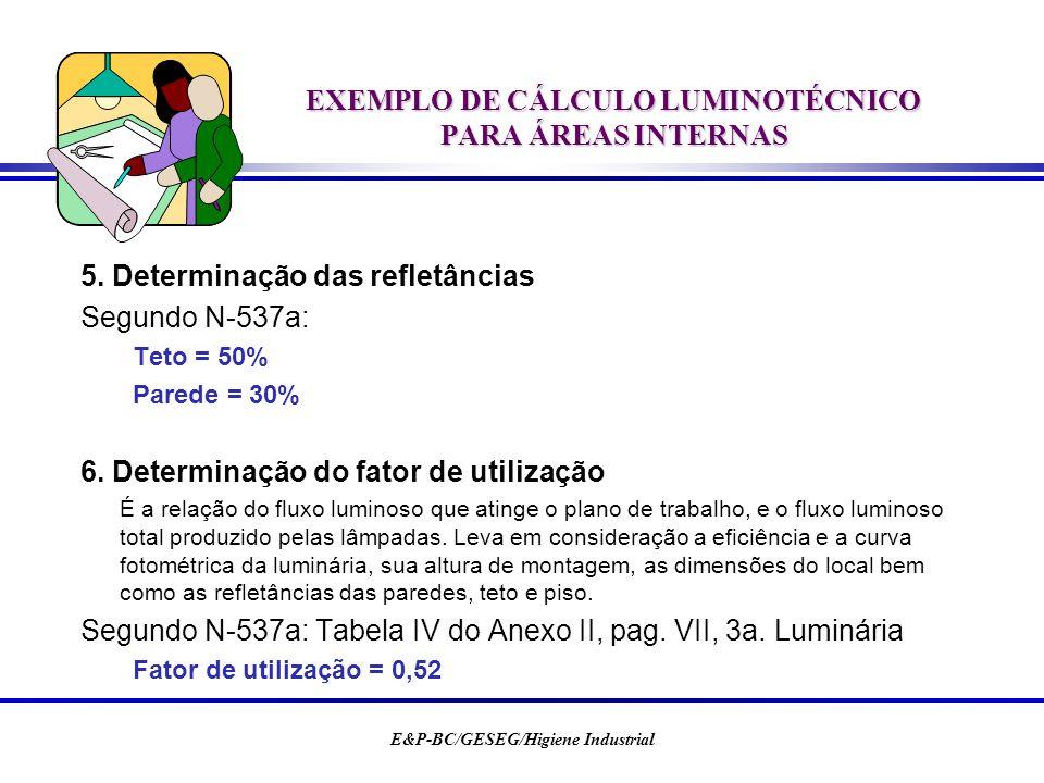E&P-BC/GESEG/Higiene Industrial EXEMPLO DE CÁLCULO LUMINOTÉCNICO PARA ÁREAS INTERNAS 5. Determinação das refletâncias Segundo N-537a: Teto = 50% Pared