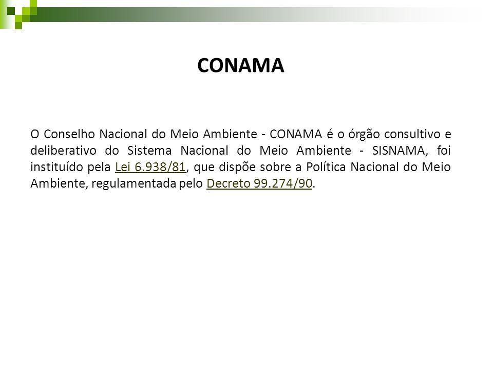 CONAMA O Conselho Nacional do Meio Ambiente - CONAMA é o órgão consultivo e deliberativo do Sistema Nacional do Meio Ambiente - SISNAMA, foi instituíd