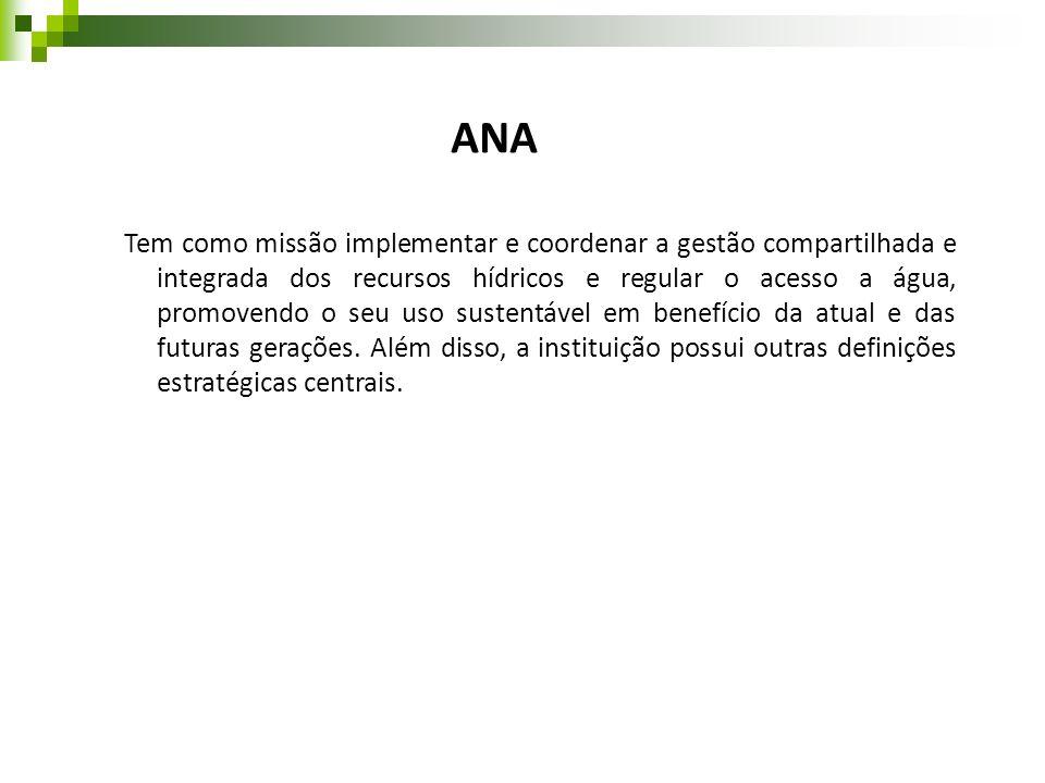 ANA Tem como missão implementar e coordenar a gestão compartilhada e integrada dos recursos hídricos e regular o acesso a água, promovendo o seu uso s