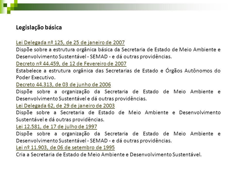 Legislação básica Lei Delegada nº 125, de 25 de janeiro de 2007 Dispõe sobre a estrutura orgânica básica da Secretaria de Estado de Meio Ambiente e De