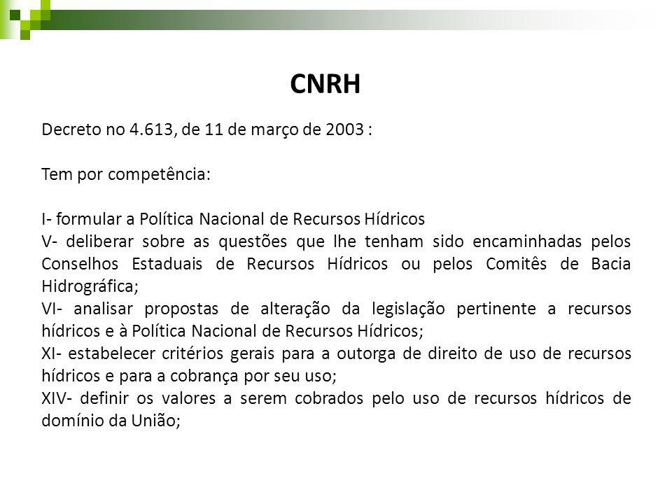 Decreto no 4.613, de 11 de março de 2003 : Tem por competência: I- formular a Política Nacional de Recursos Hídricos V- deliberar sobre as questões qu