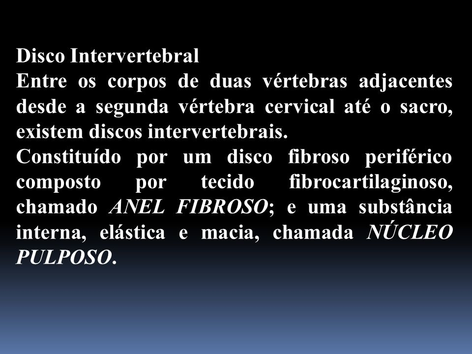 Disco Intervertebral Entre os corpos de duas vértebras adjacentes desde a segunda vértebra cervical até o sacro, existem discos intervertebrais. Const