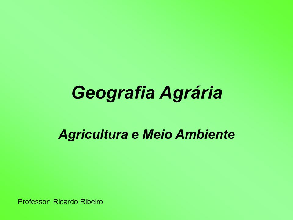 Geografia Agrária Agricultura e Meio Ambiente Professor: Ricardo Ribeiro