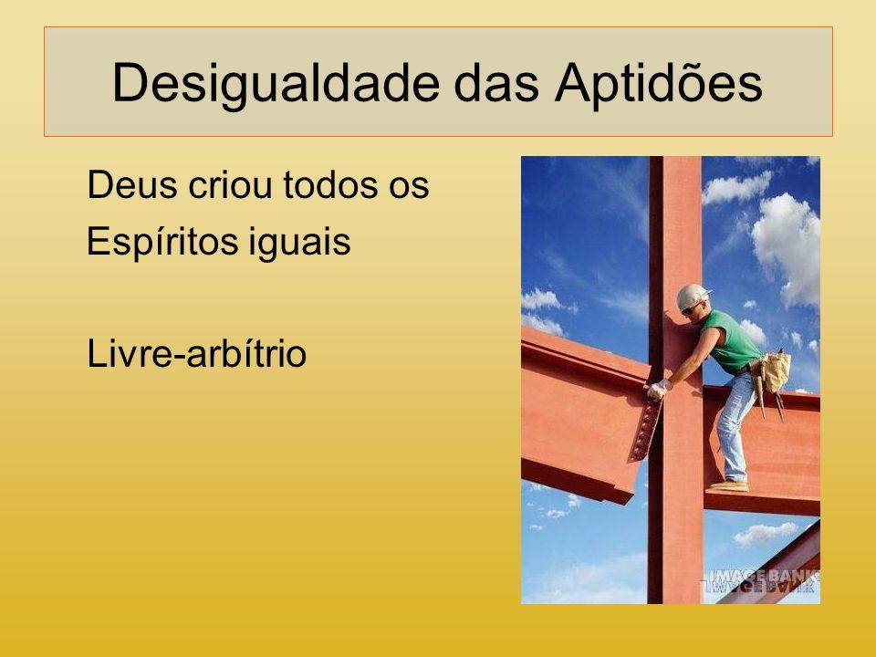 Desigualdade das Aptidões Deus criou todos os Espíritos iguais Livre-arbítrio
