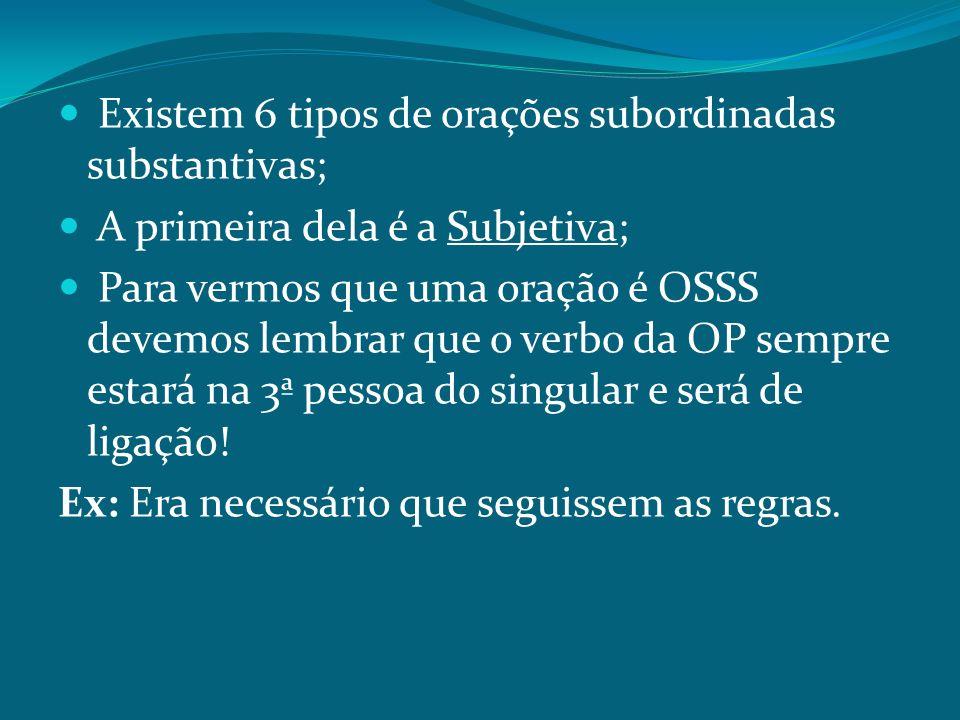 Existem 6 tipos de orações subordinadas substantivas; A primeira dela é a Subjetiva; Para vermos que uma oração é OSSS devemos lembrar que o verbo da