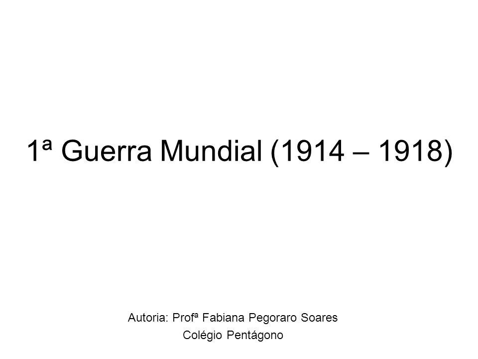 1ª Guerra Mundial (1914 – 1918) Autoria: Profª Fabiana Pegoraro Soares Colégio Pentágono