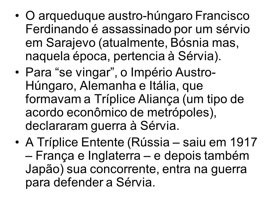 O arqueduque austro-húngaro Francisco Ferdinando é assassinado por um sérvio em Sarajevo (atualmente, Bósnia mas, naquela época, pertencia à Sérvia).