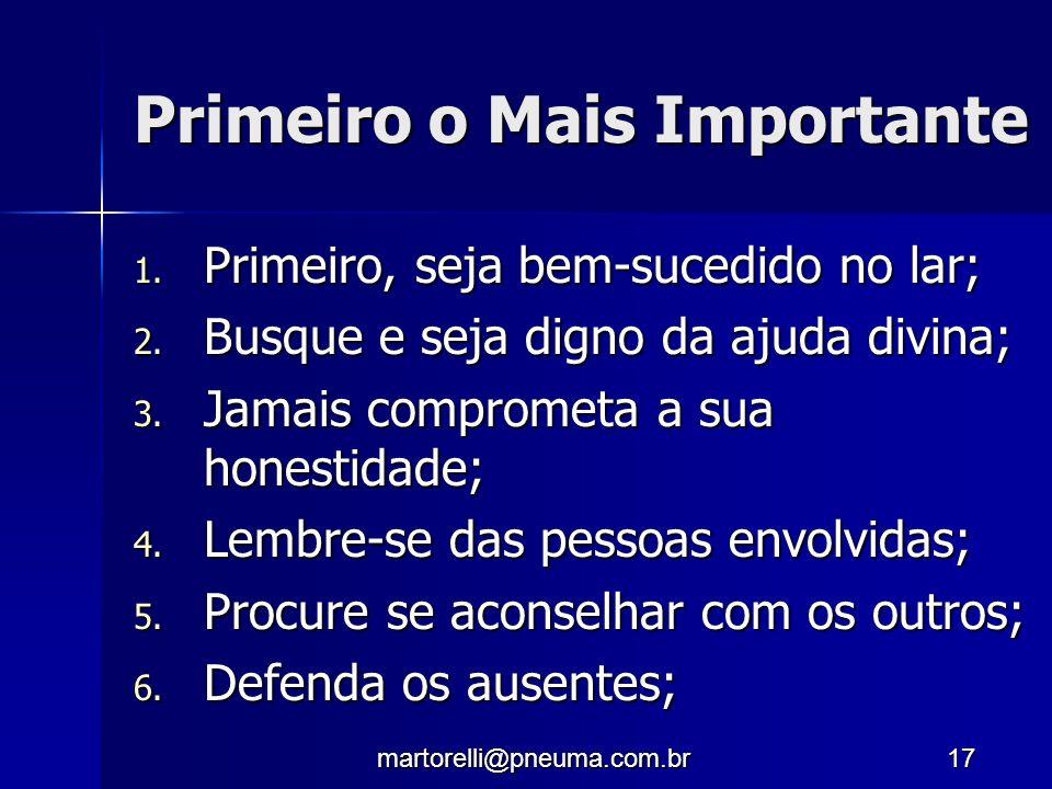 martorelli@pneuma.com.br17 Primeiro o Mais Importante 1. Primeiro, seja bem-sucedido no lar; 2. Busque e seja digno da ajuda divina; 3. Jamais comprom