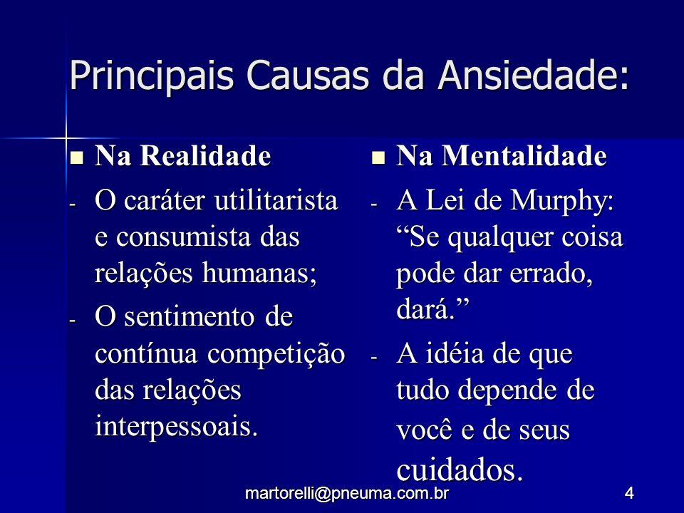 martorelli@pneuma.com.br4 Principais Causas da Ansiedade: Na Realidade Na Realidade - O caráter utilitarista e consumista das relações humanas; - O se